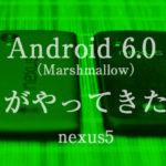 Android 6.0 (Marshmallow)がやってきた。