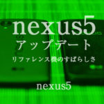 nexus5 アップデート リファレンス機のすばらしさ