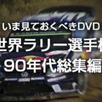 いま見ておくべきDVD 世界ラリー選手権90年代総集編 WRC