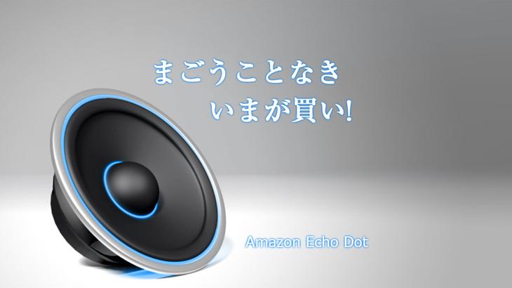 AmazonEchoDot を買うなら今がチャンス!