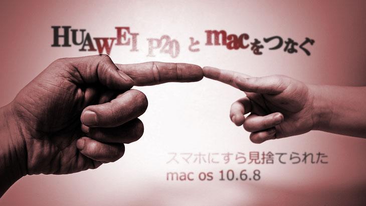 HUAWEI P20 と mac をつなぐ スマホにすら見捨てられたmac os 10.6.8