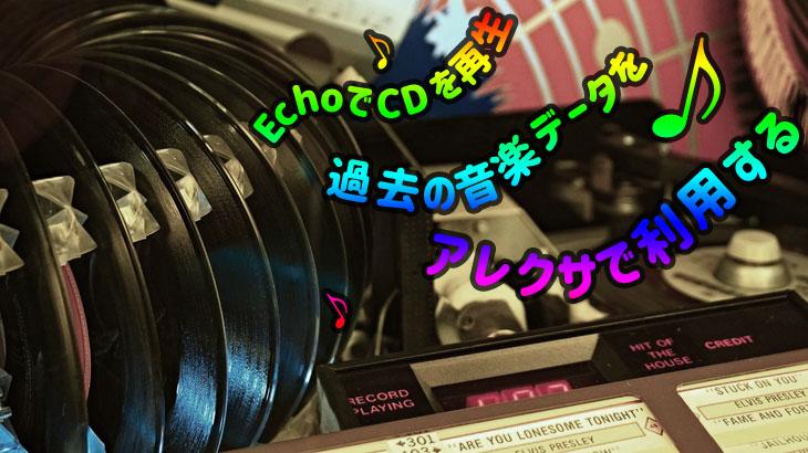EchoでCDを再生 過去の音楽データをアレクサで利用する