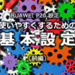 HUAWEI P20 設定 使いやすくするための基本設定(前編)
