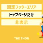 THE THOR 固定フッターエリアをトップページだけ非表示にする方法