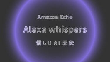 アレクサ の 声だけ小さく 「ささやきモード」夜中でもうるさくない優しいアレクサ